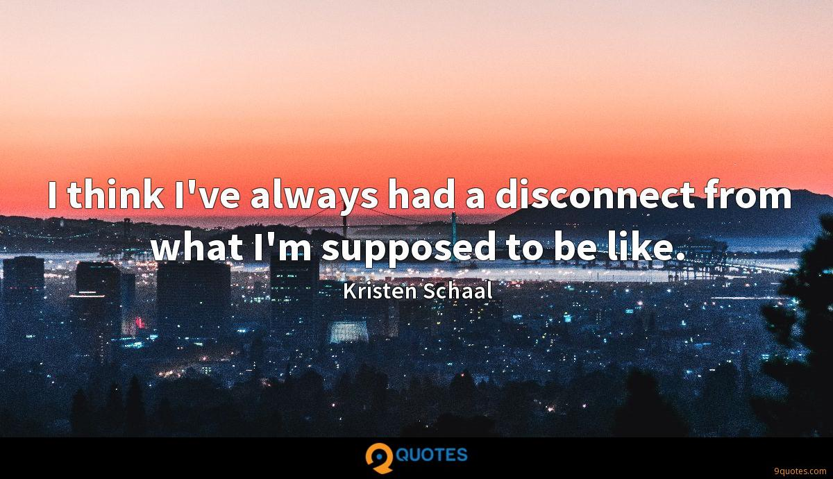 I think I've always had a disconnect from what I'm supposed to be like.