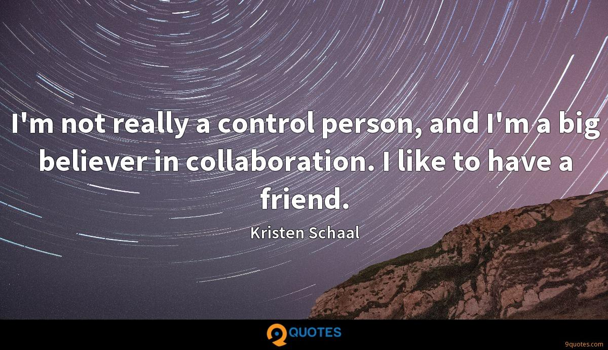I'm not really a control person, and I'm a big believer in collaboration. I like to have a friend.