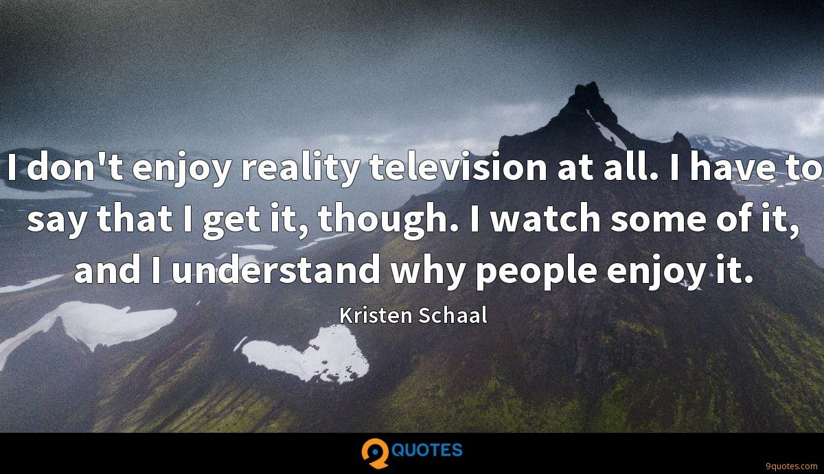 I don't enjoy reality television at all. I have to say that I get it, though. I watch some of it, and I understand why people enjoy it.