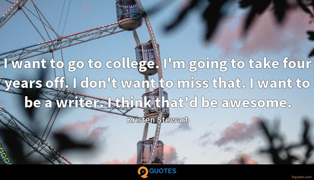 I want to go to college. I'm going to take four years off. I don't want to miss that. I want to be a writer. I think that'd be awesome.