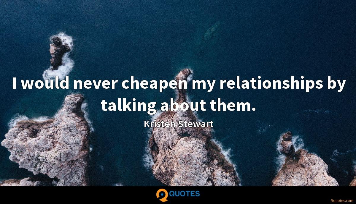 I would never cheapen my relationships by talking about them.