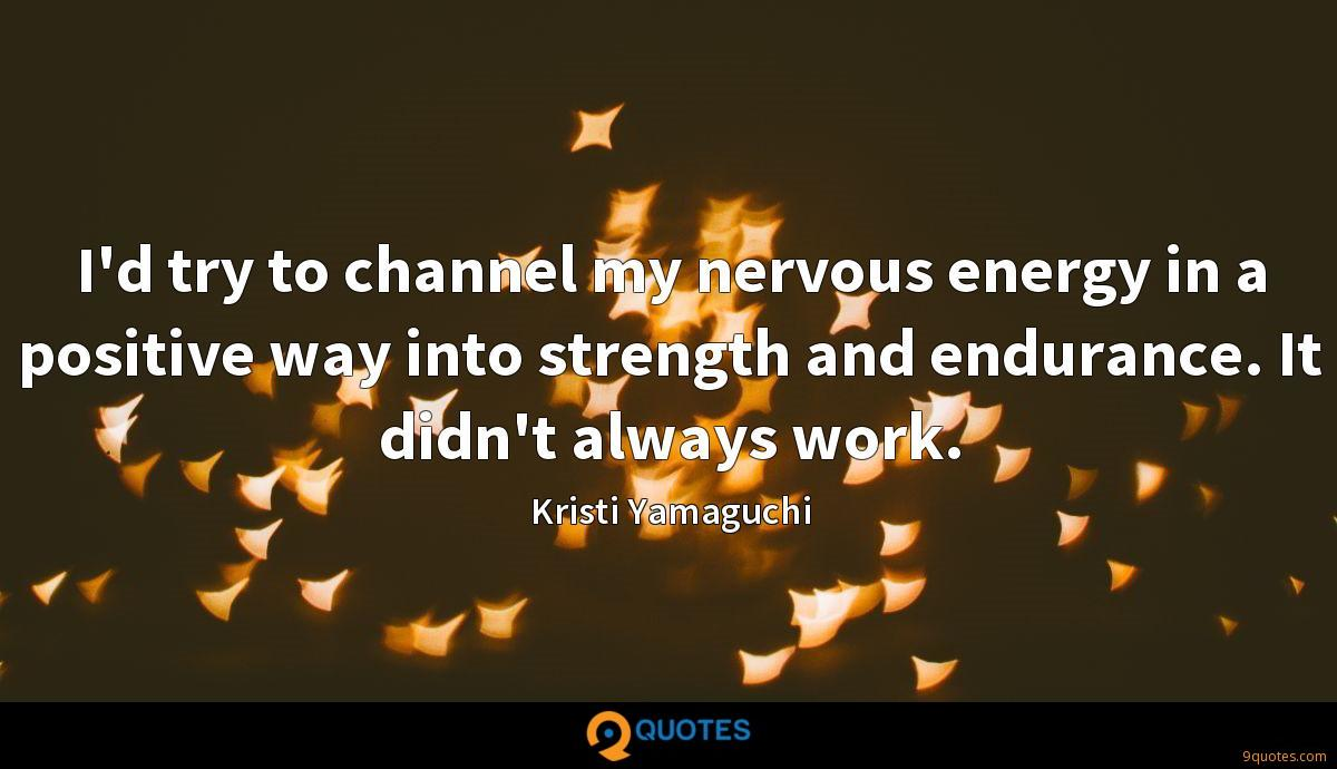 I'd try to channel my nervous energy in a positive way into strength and endurance. It didn't always work.