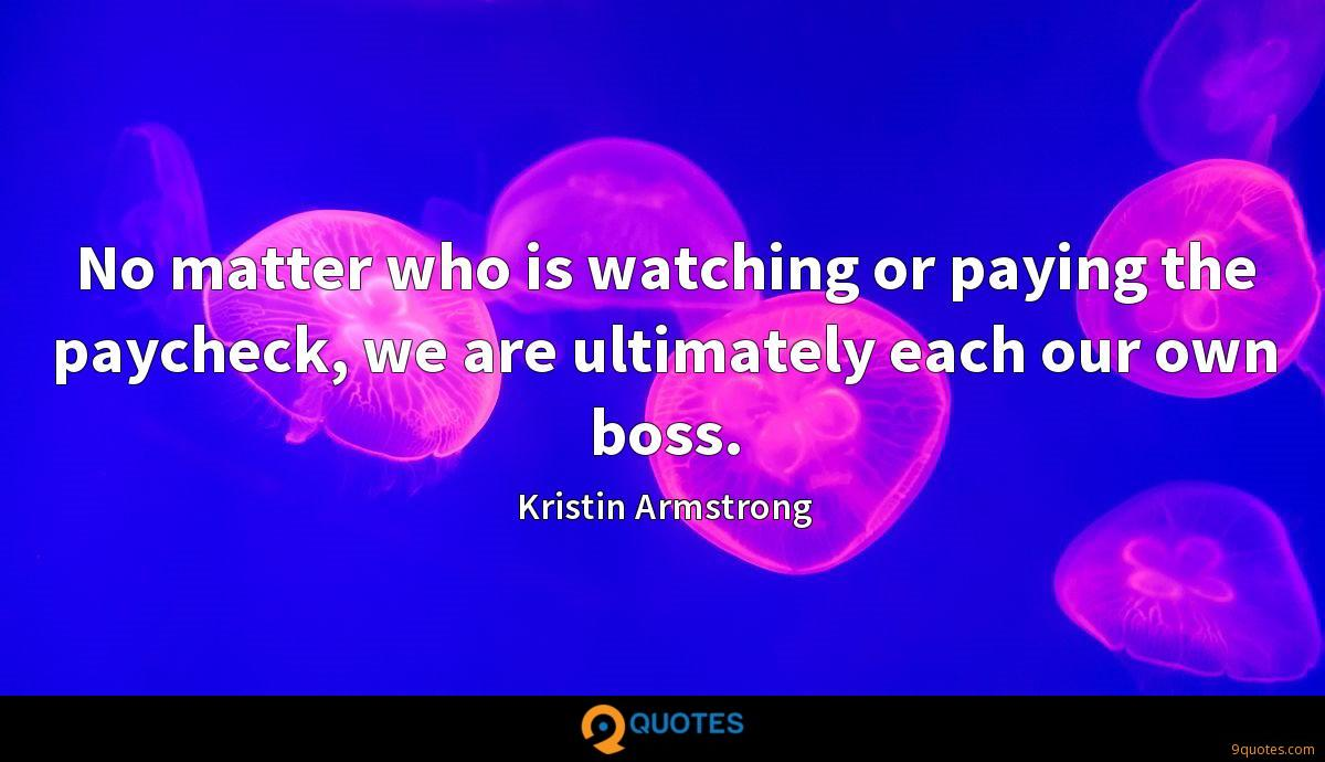 No matter who is watching or paying the paycheck, we are ultimately each our own boss.