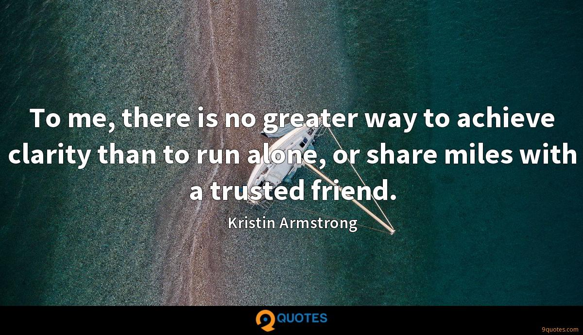 To me, there is no greater way to achieve clarity than to run alone, or share miles with a trusted friend.