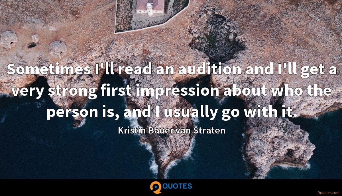 Sometimes I'll read an audition and I'll get a very strong first impression about who the person is, and I usually go with it.