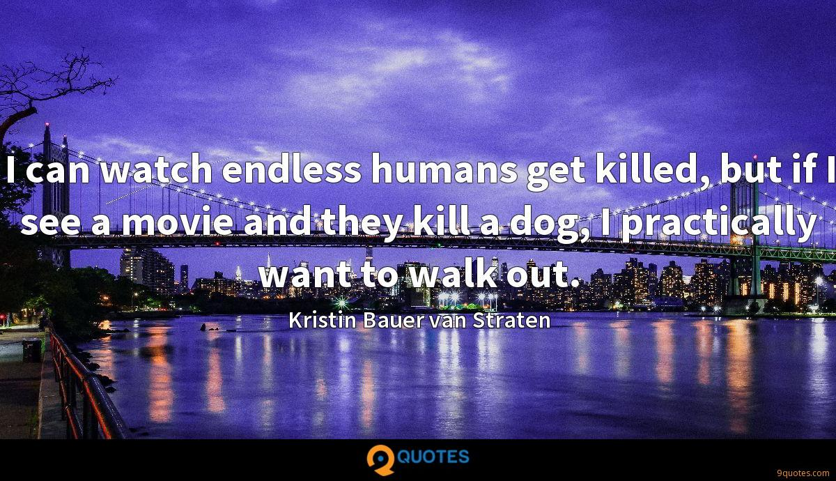 I can watch endless humans get killed, but if I see a movie and they kill a dog, I practically want to walk out.