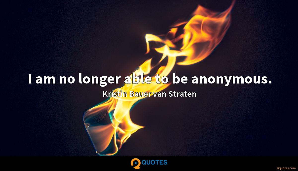 I am no longer able to be anonymous.