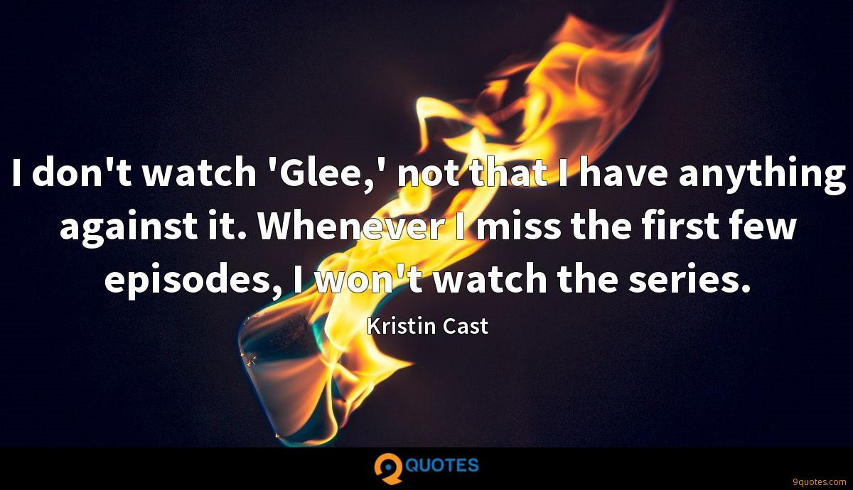 I don't watch 'Glee,' not that I have anything against it. Whenever I miss the first few episodes, I won't watch the series.