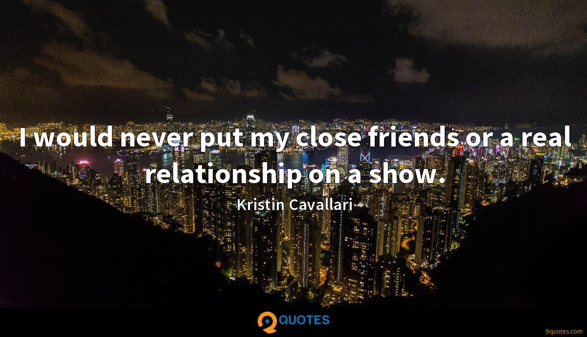 I would never put my close friends or a real relationship on a show.