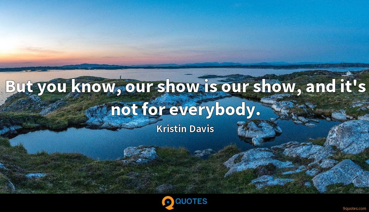 But you know, our show is our show, and it's not for everybody.