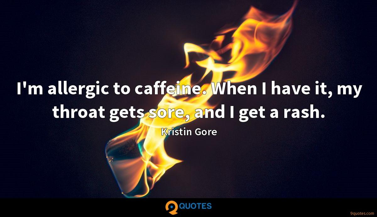 I'm allergic to caffeine. When I have it, my throat gets sore, and I get a rash.