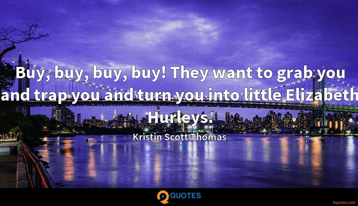 Buy, buy, buy, buy! They want to grab you and trap you and turn you into little Elizabeth Hurleys.