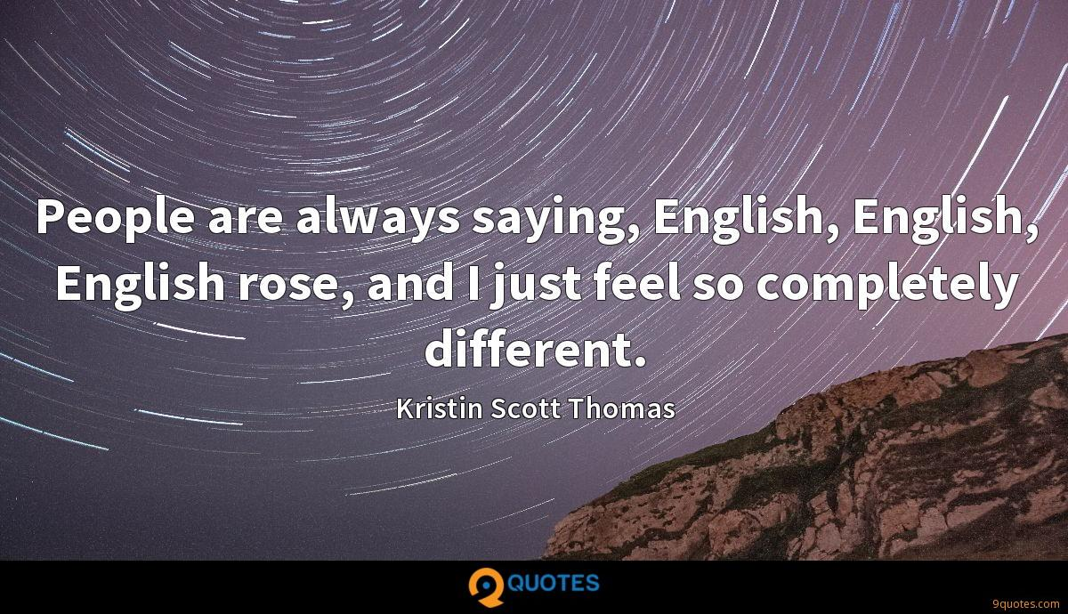 People are always saying, English, English, English rose, and I just feel so completely different.