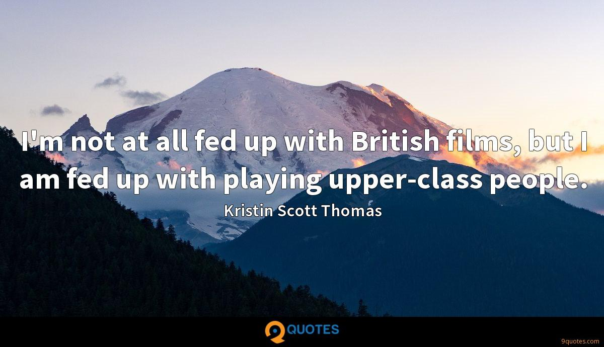 I'm not at all fed up with British films, but I am fed up with playing upper-class people.