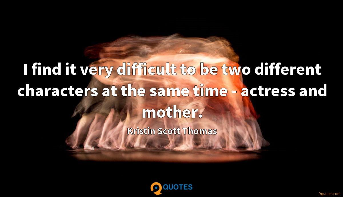 I find it very difficult to be two different characters at the same time - actress and mother.