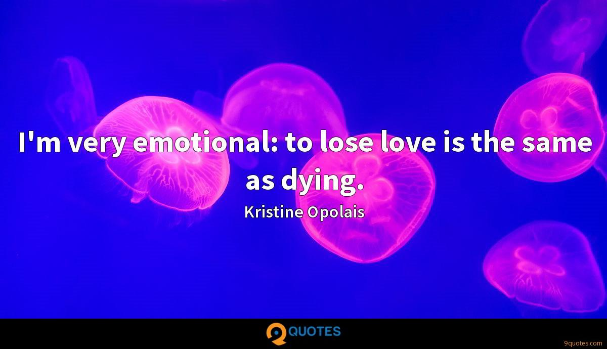 I'm very emotional: to lose love is the same as dying.