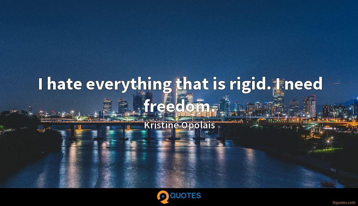 I hate everything that is rigid. I need freedom.