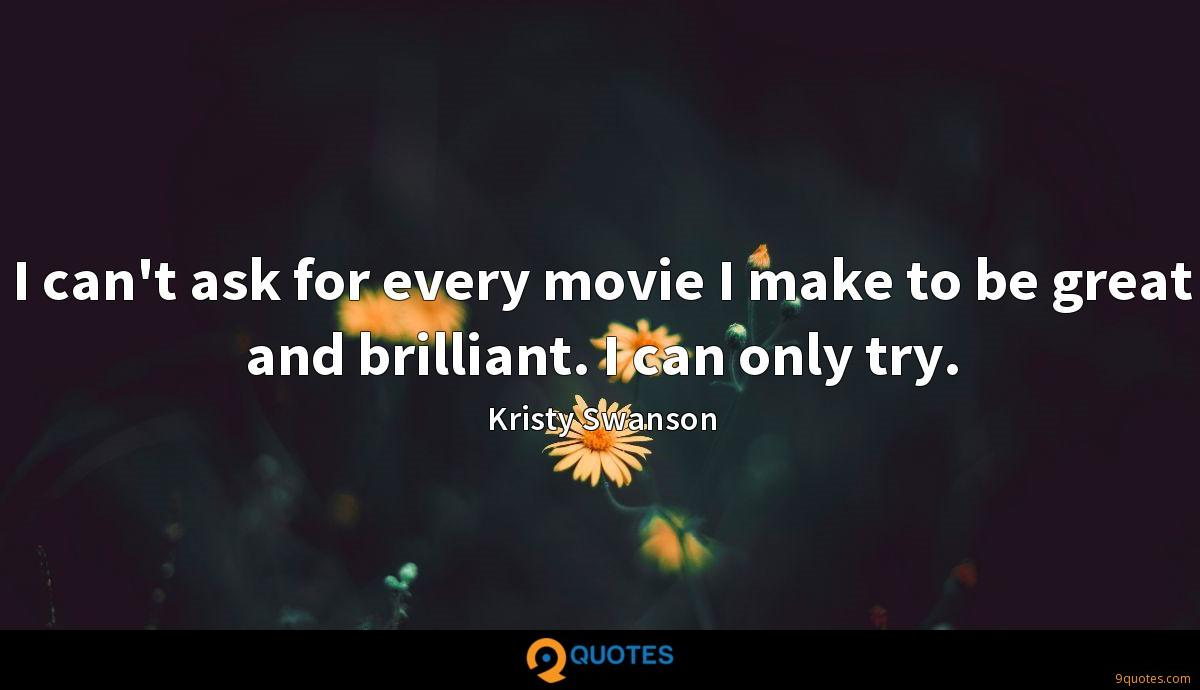 I can't ask for every movie I make to be great and brilliant. I can only try.