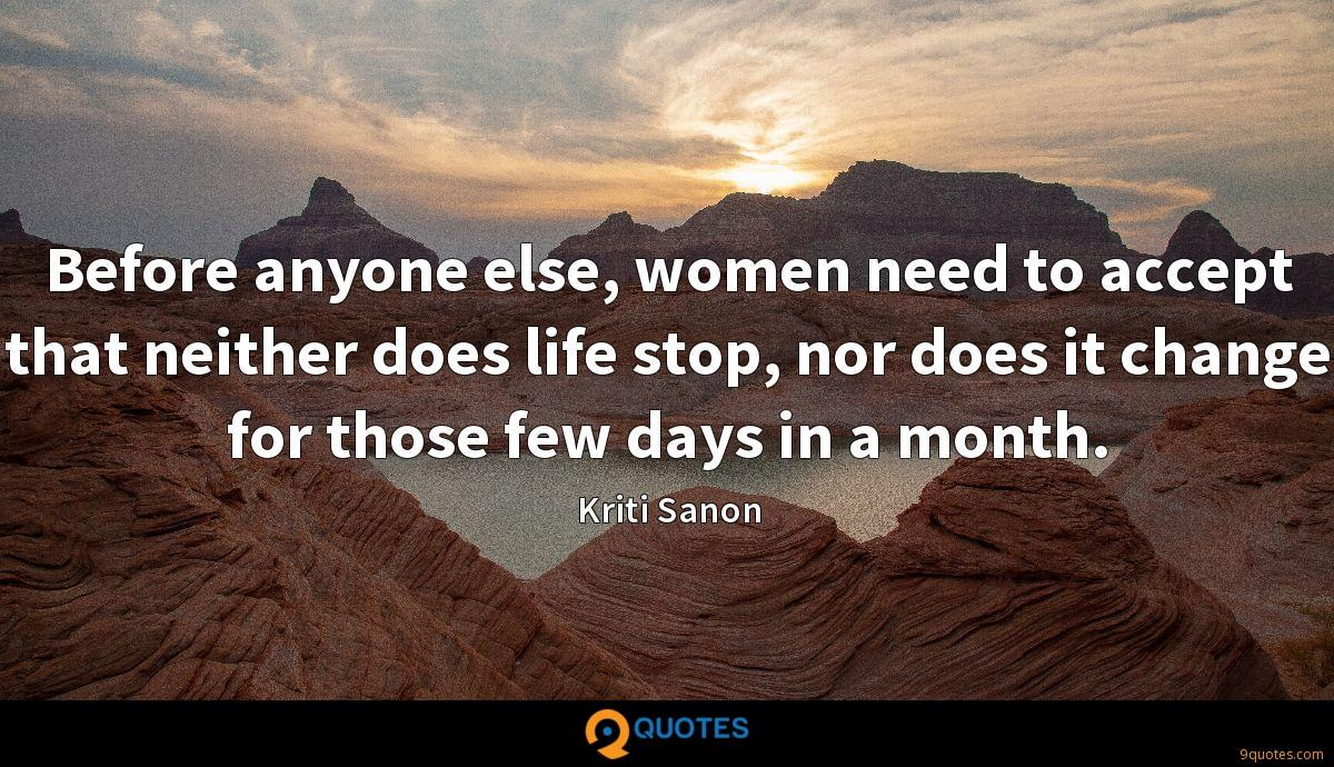 Before anyone else, women need to accept that neither does life stop, nor does it change for those few days in a month.