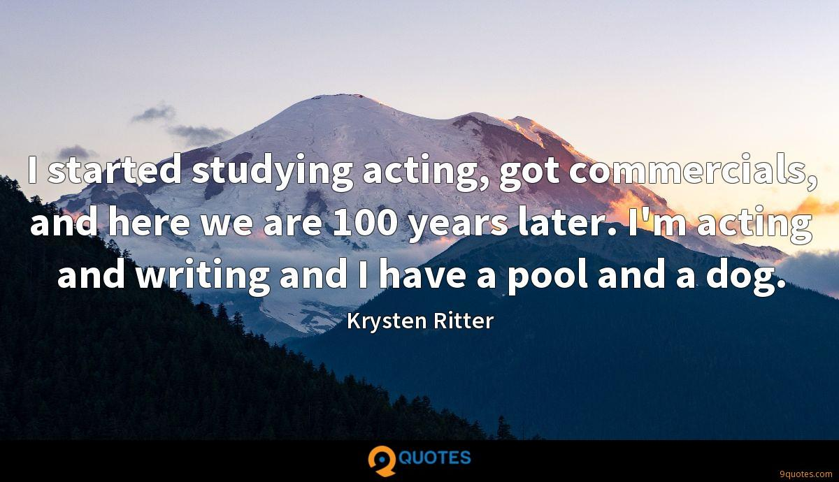 I started studying acting, got commercials, and here we are 100 years later. I'm acting and writing and I have a pool and a dog.