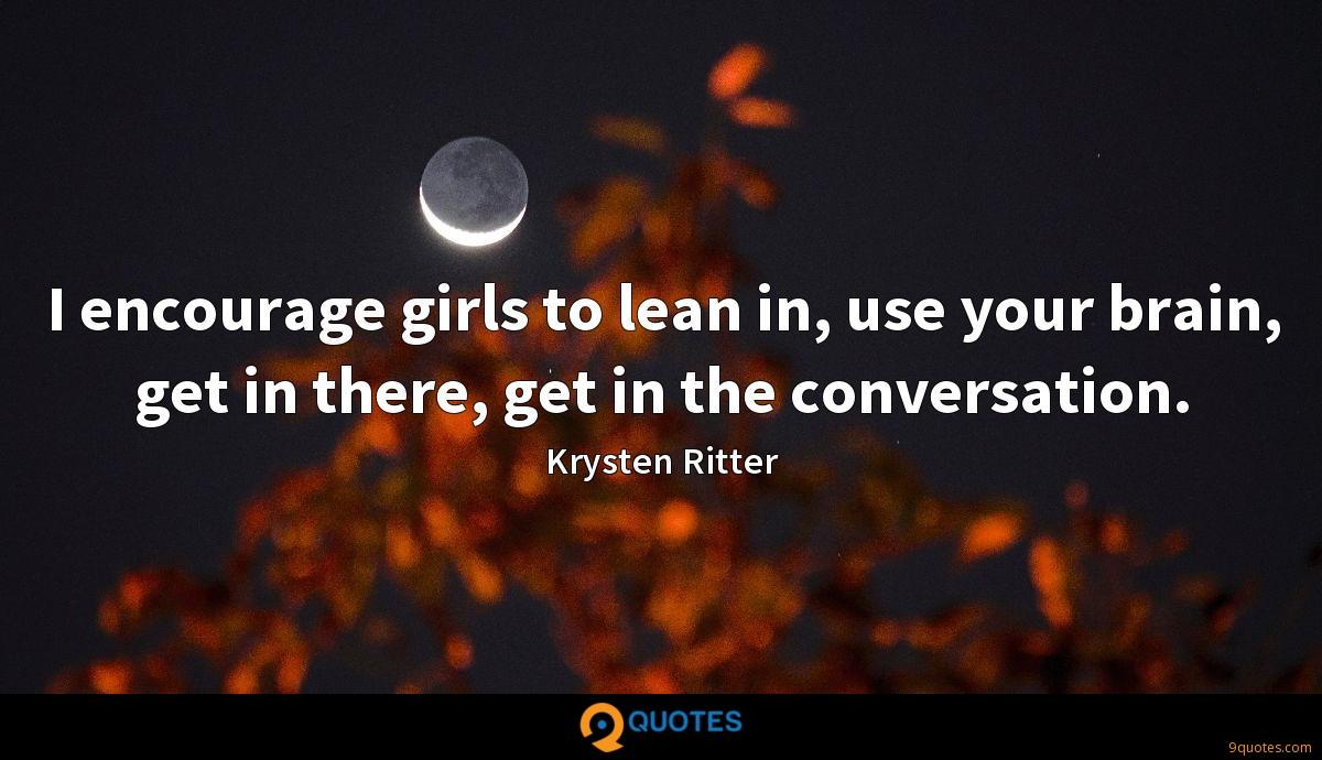 I encourage girls to lean in, use your brain, get in there, get in the conversation.