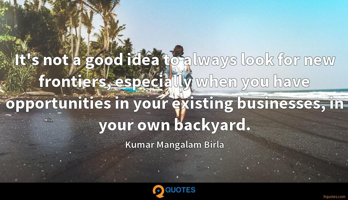 It's not a good idea to always look for new frontiers, especially when you have opportunities in your existing businesses, in your own backyard.