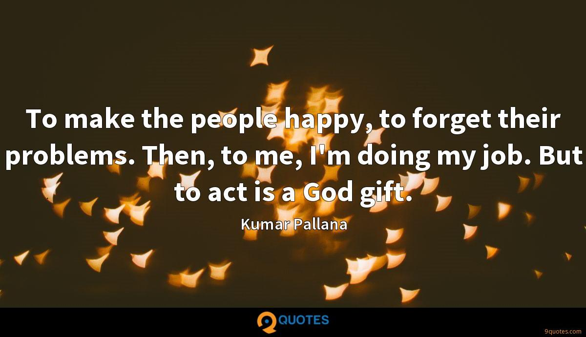 To make the people happy, to forget their problems. Then, to me, I'm doing my job. But to act is a God gift.