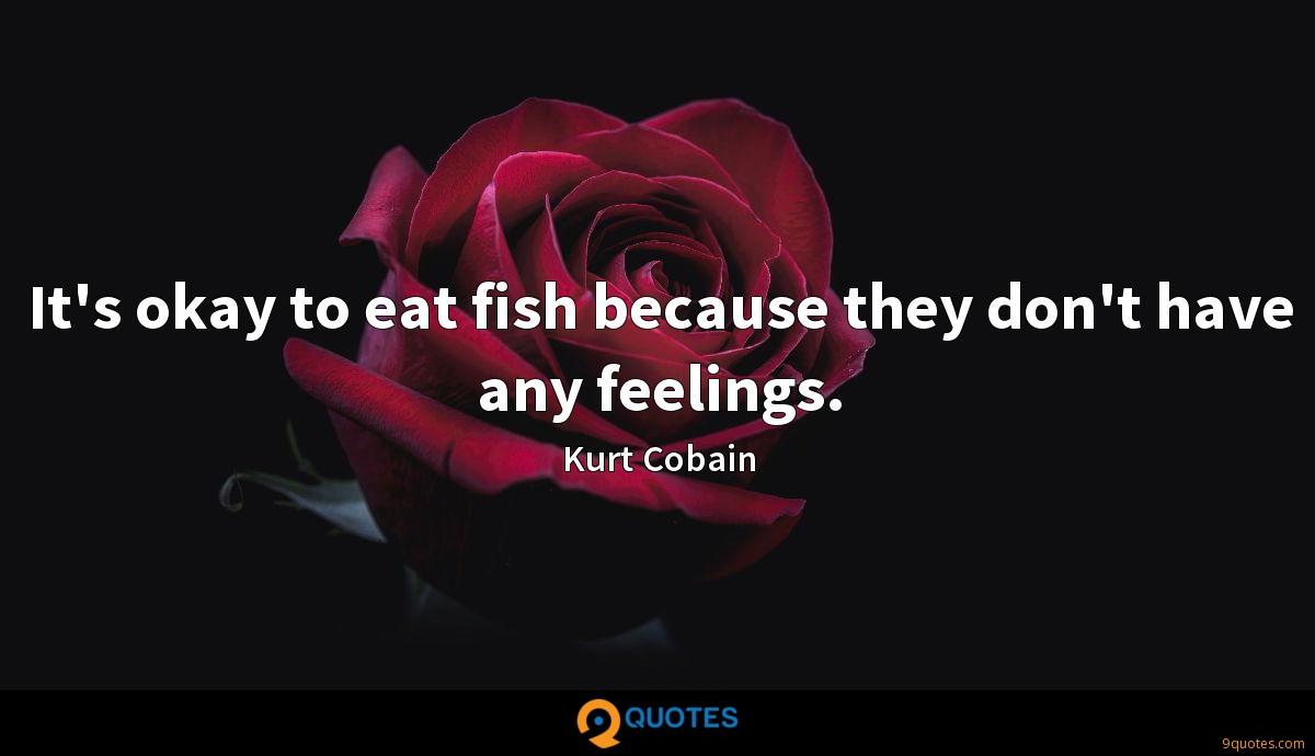 It's okay to eat fish because they don't have any feelings.