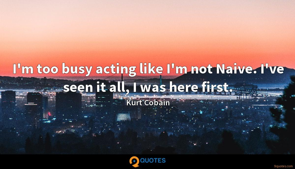 I'm too busy acting like I'm not Naive. I've seen it all, I was here first.
