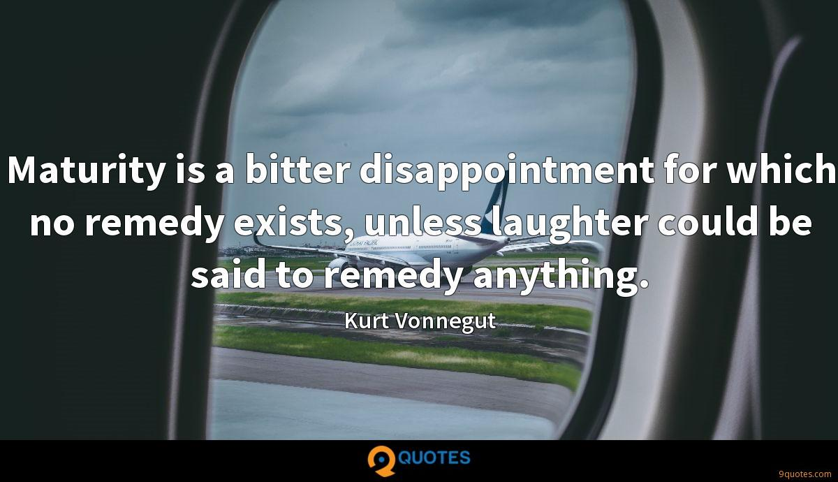 Maturity is a bitter disappointment for which no remedy exists, unless laughter could be said to remedy anything.