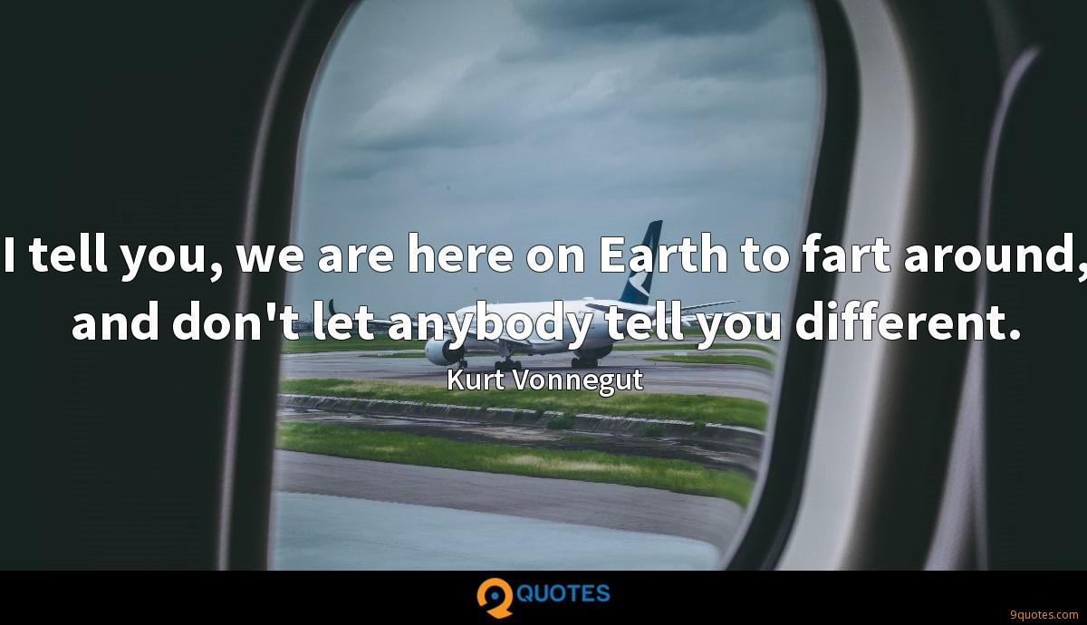I tell you, we are here on Earth to fart around, and don't let anybody tell you different.