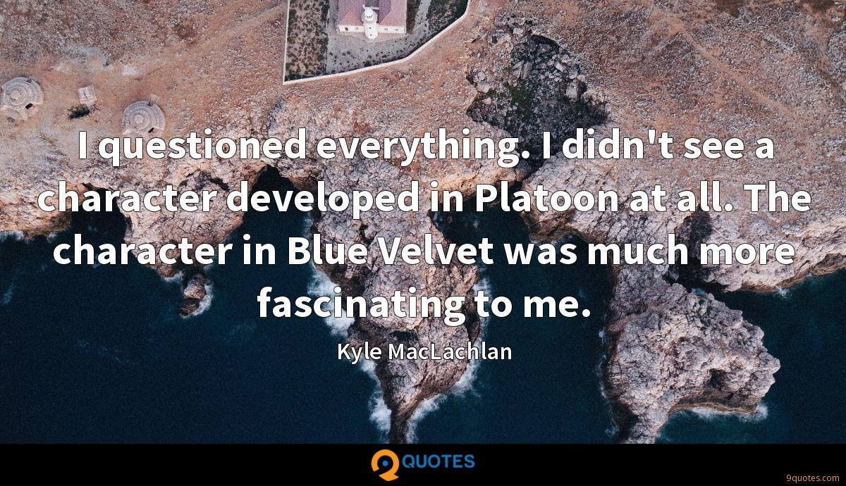 I questioned everything. I didn't see a character developed in Platoon at all. The character in Blue Velvet was much more fascinating to me.