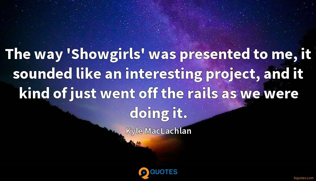 The way 'Showgirls' was presented to me, it sounded like an interesting project, and it kind of just went off the rails as we were doing it.