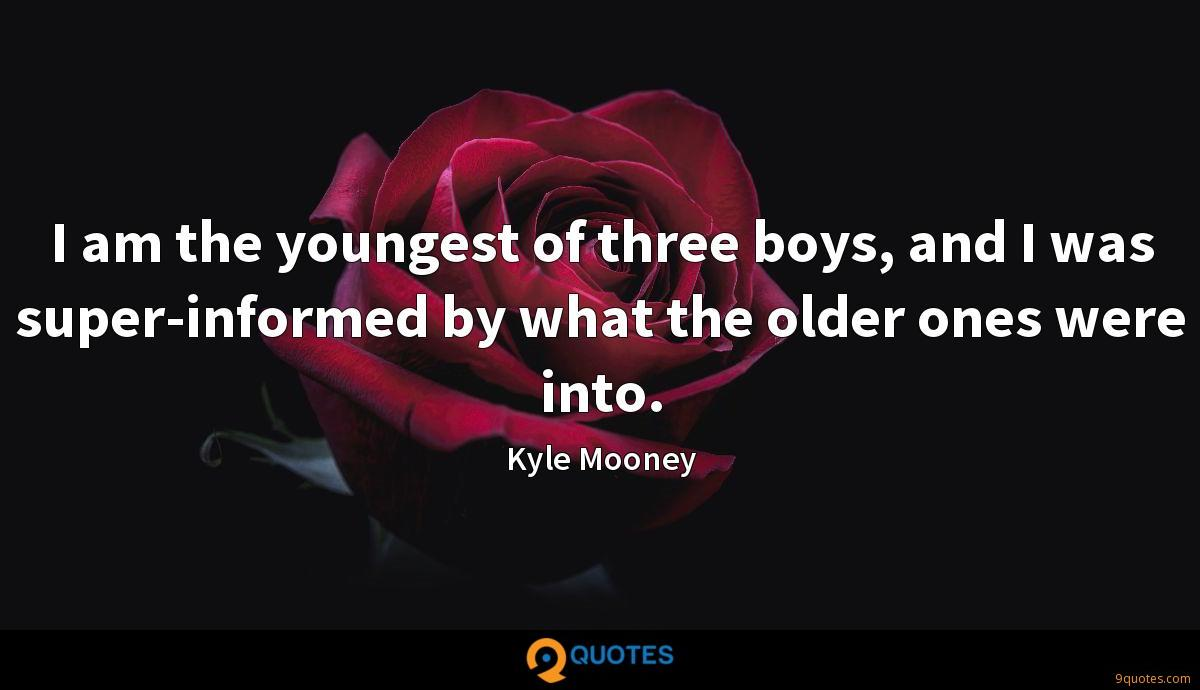 I am the youngest of three boys, and I was super-informed by what the older ones were into.