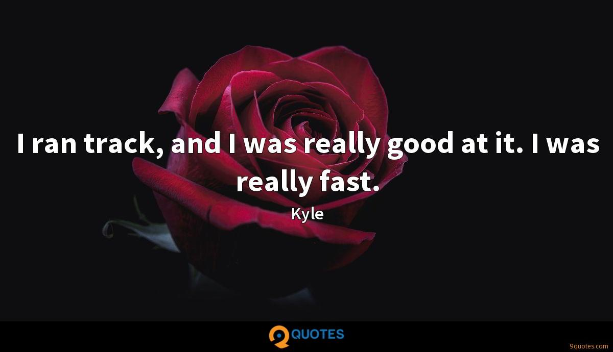 I ran track, and I was really good at it. I was really fast.