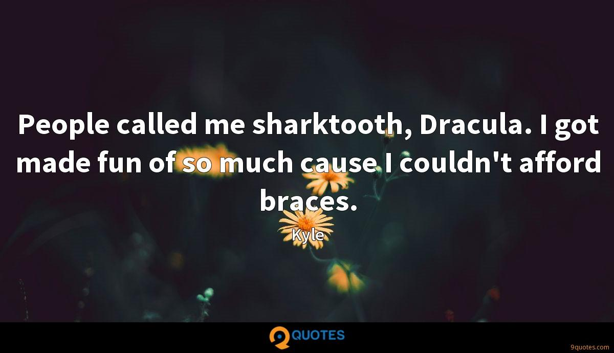 People called me sharktooth, Dracula. I got made fun of so much cause I couldn't afford braces.