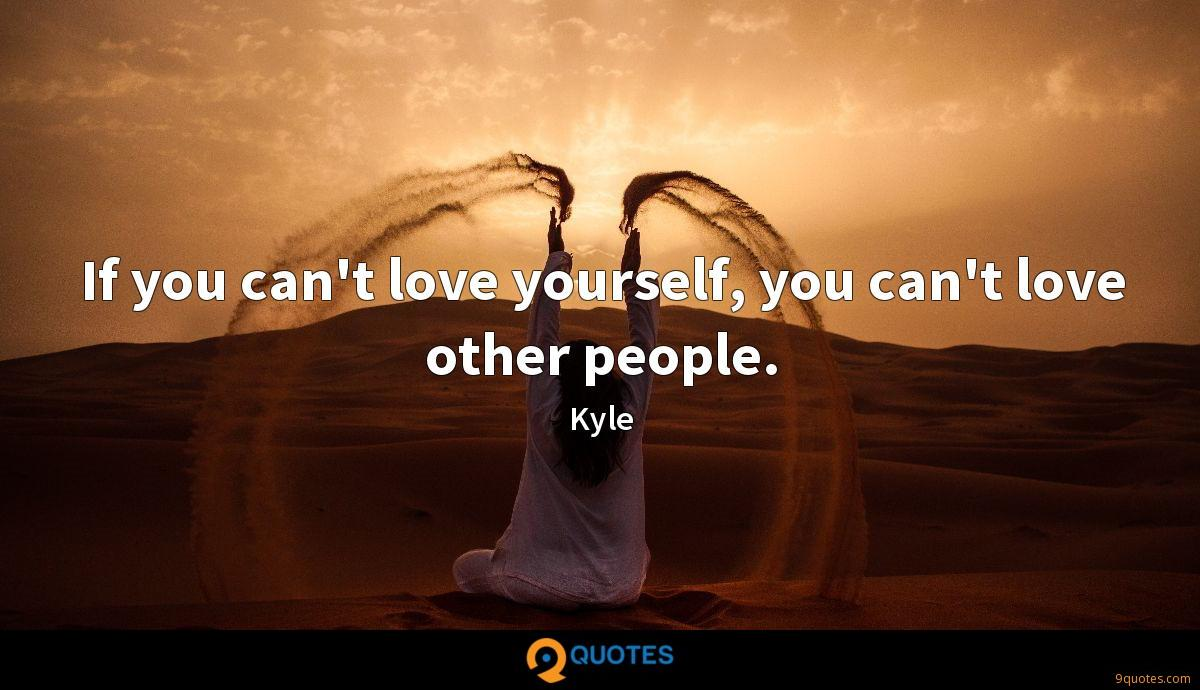 If you can't love yourself, you can't love other people.
