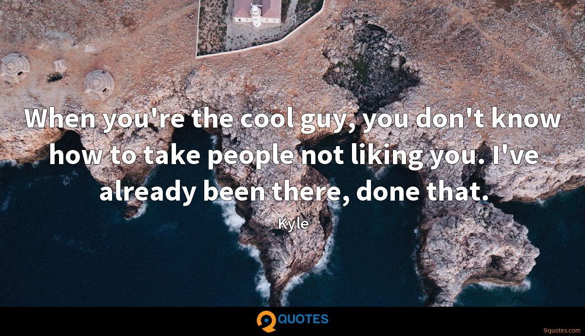 When you're the cool guy, you don't know how to take people not liking you. I've already been there, done that.
