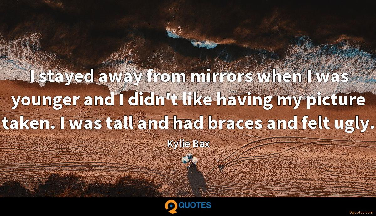 I stayed away from mirrors when I was younger and I didn't like having my picture taken. I was tall and had braces and felt ugly.