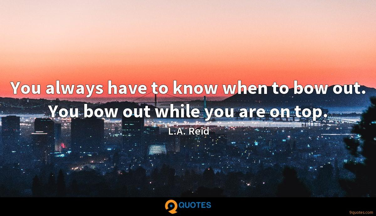 You always have to know when to bow out. You bow out while you are on top.