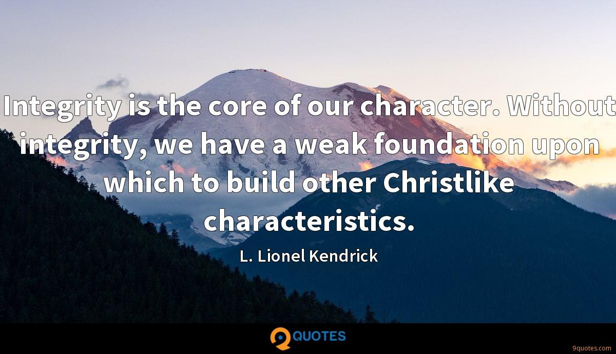 Integrity is the core of our character. Without integrity, we have a weak foundation upon which to build other Christlike characteristics.