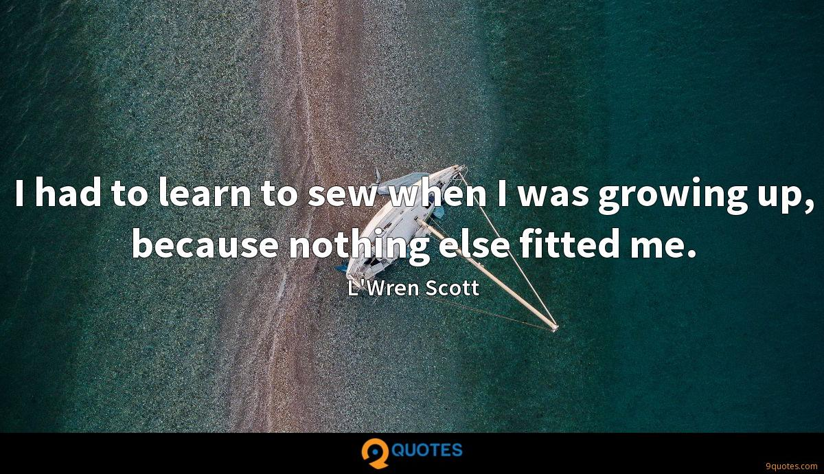 I had to learn to sew when I was growing up, because nothing else fitted me.