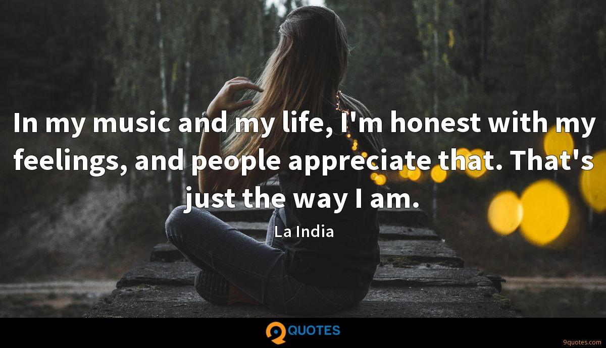 In my music and my life, I'm honest with my feelings, and people appreciate that. That's just the way I am.