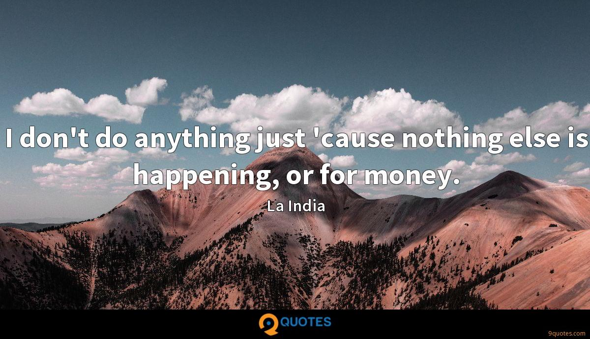 I don't do anything just 'cause nothing else is happening, or for money.