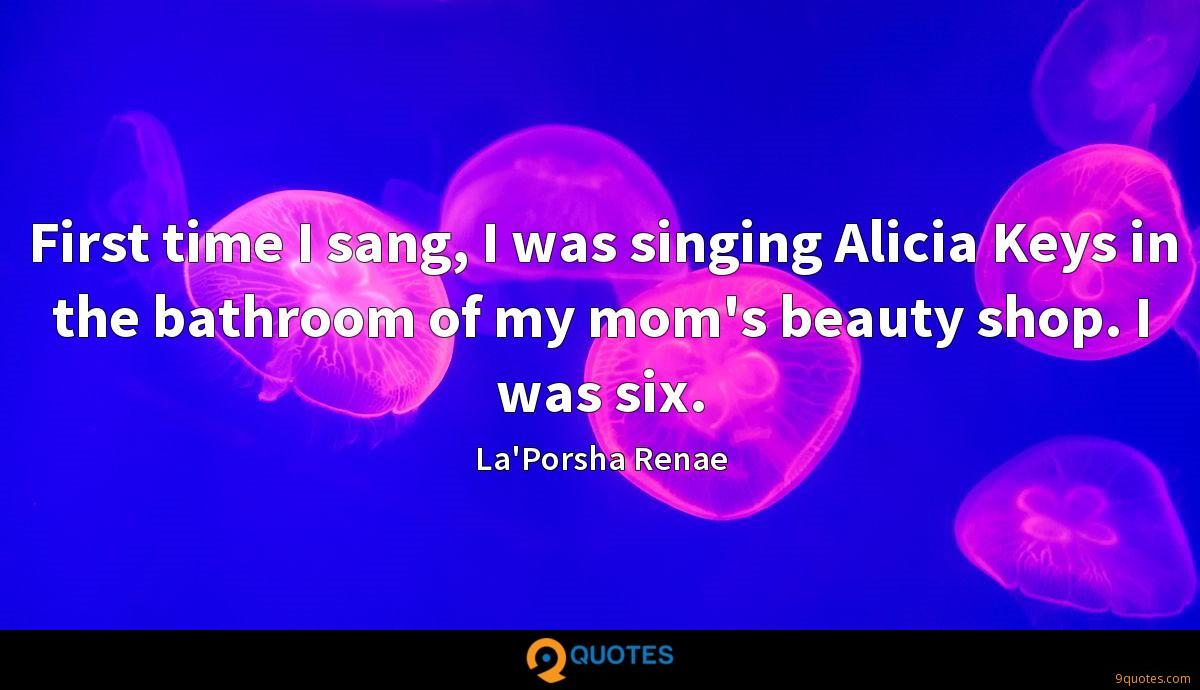 First time I sang, I was singing Alicia Keys in the bathroom of my mom's beauty shop. I was six.
