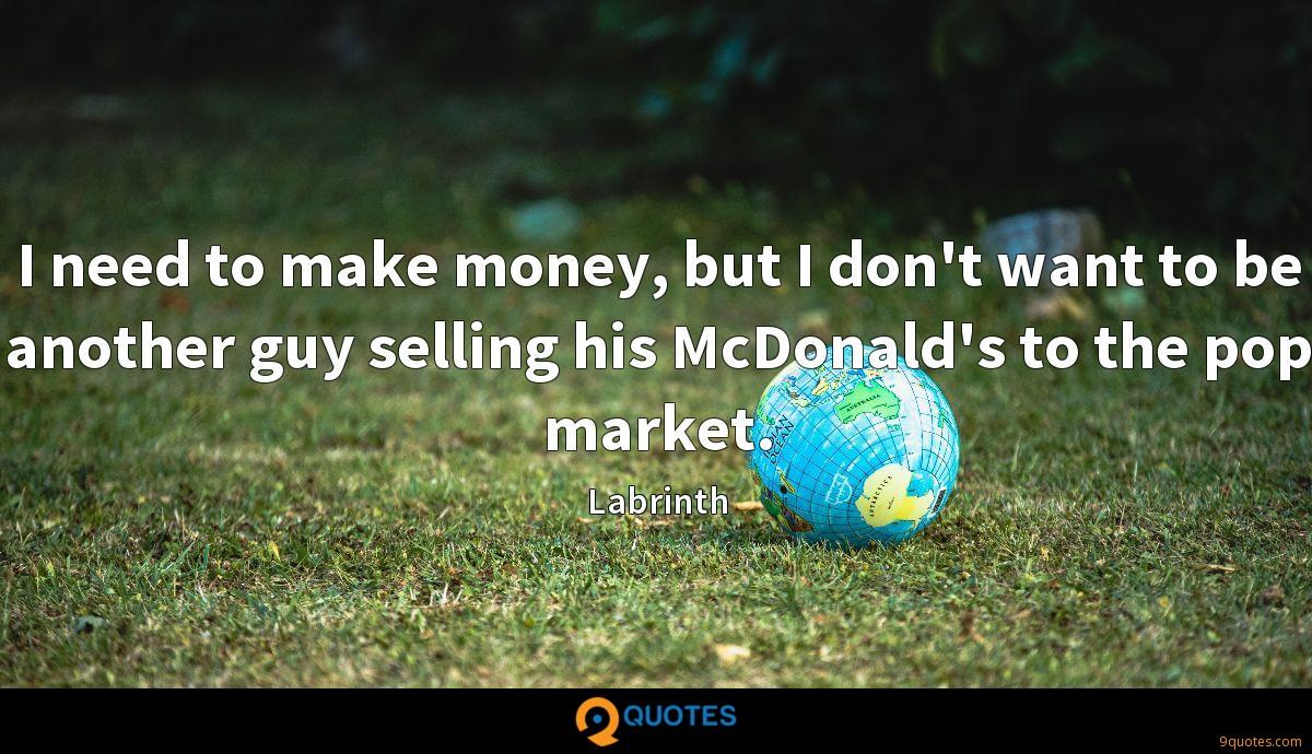 I need to make money, but I don't want to be another guy selling his McDonald's to the pop market.