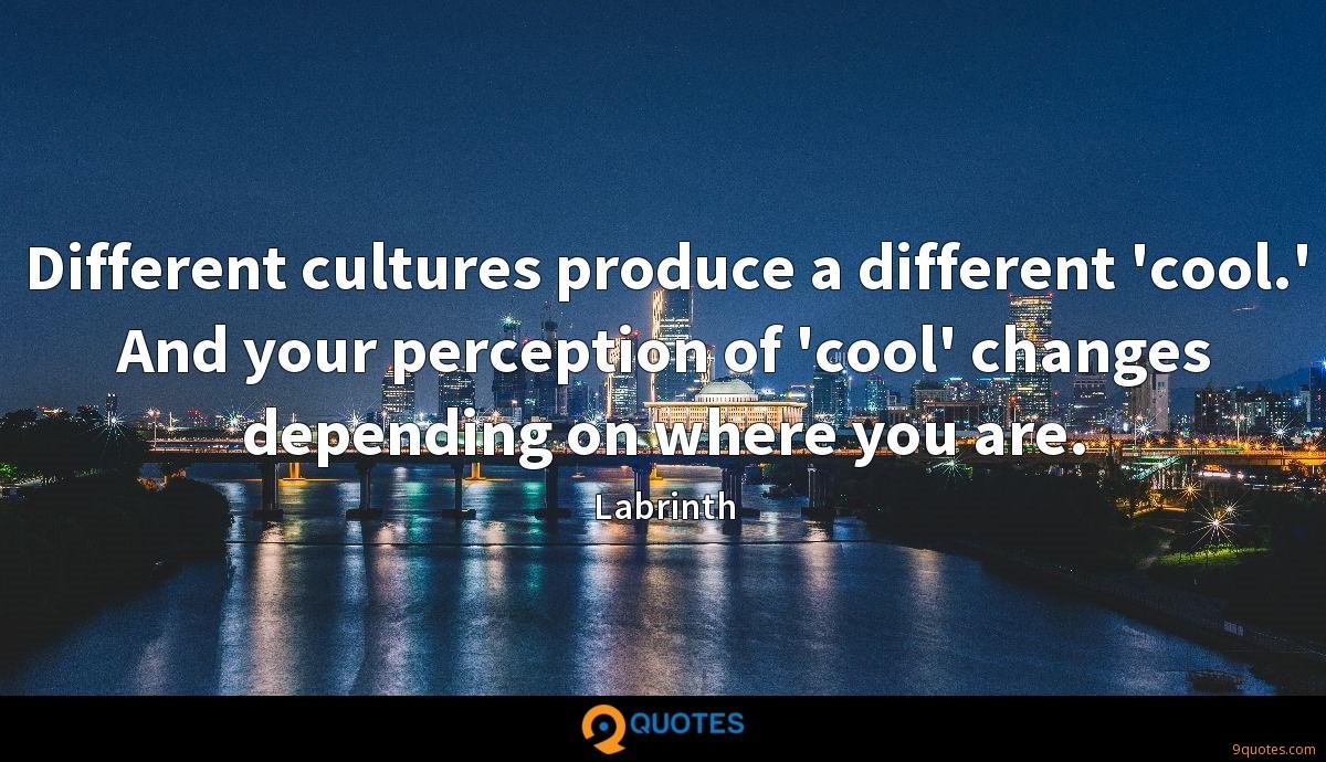 Different cultures produce a different 'cool.' And your perception of 'cool' changes depending on where you are.