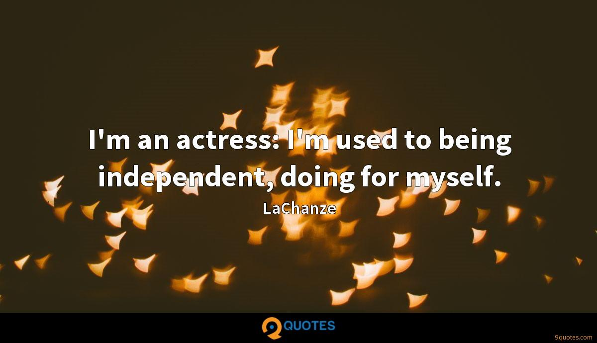 I'm an actress: I'm used to being independent, doing for myself.