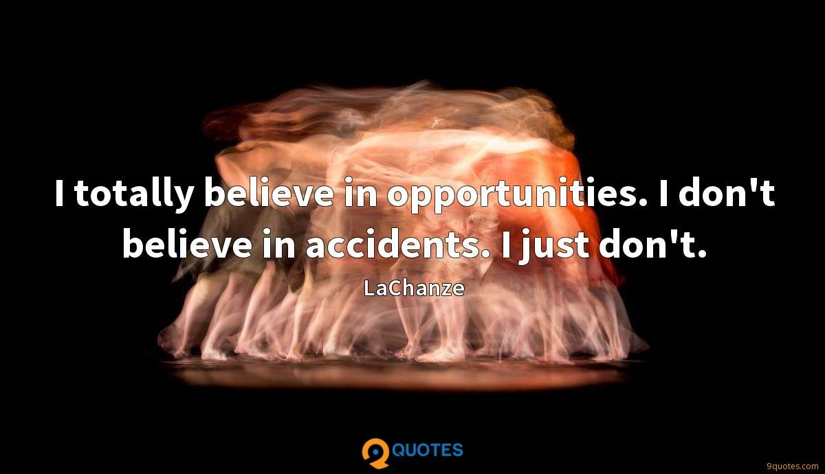 I totally believe in opportunities. I don't believe in accidents. I just don't.