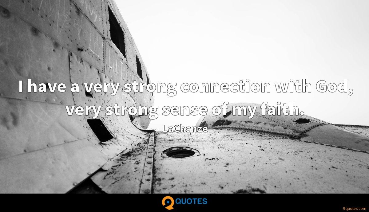 I have a very strong connection with God, very strong sense of my faith.